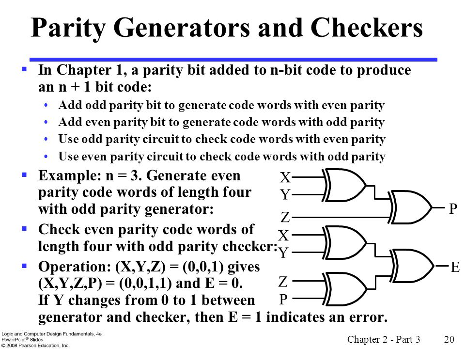 Chapter 2 - Part 3 20 Parity Generators and Checkers In Chapter 1, a parity bit added to n-bit code to produce an n + 1 bit code: Add odd parity bit t