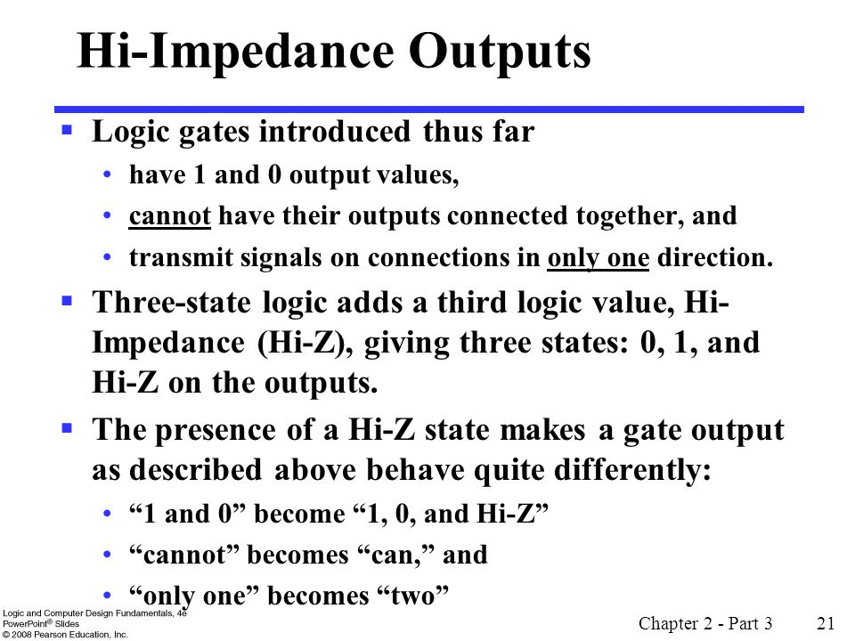 Chapter 2 - Part 3 21 Hi-Impedance Outputs Logic gates introduced thus far have 1 and 0 output values, cannot have their outputs connected together, a