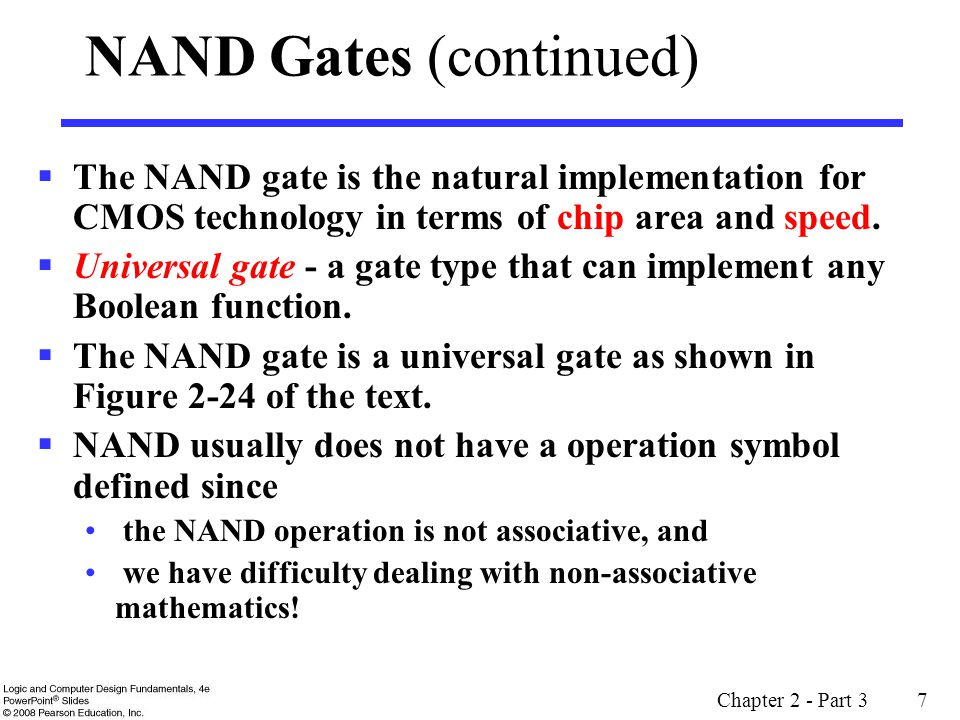 Chapter 2 - Part 3 7 NAND Gates (continued) The NAND gate is the natural implementation for CMOS technology in terms of chip area and speed. Universal