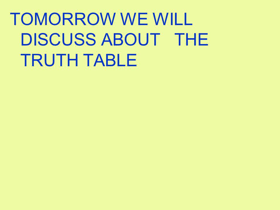 TOMORROW WE WILL DISCUSS ABOUT THE TRUTH TABLE