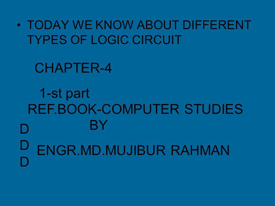 TODAY WE KNOW ABOUT DIFFERENT TYPES OF LOGIC CIRCUIT CHAPTER-4 1-st part DDDDDD REF.BOOK-COMPUTER STUDIES BY ENGR.MD.MUJIBUR RAHMAN
