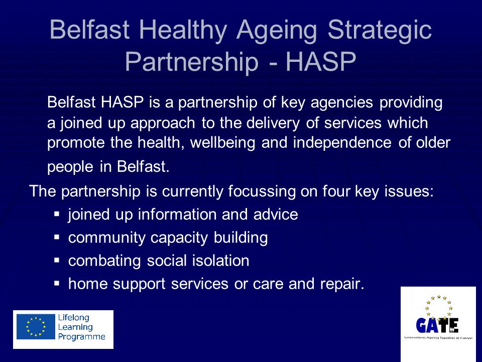 Belfast Healthy Ageing Strategic Partnership - HASP Belfast HASP is a partnership of key agencies providing a joined up approach to the delivery of services which promote the health, wellbeing and independence of older people in Belfast.