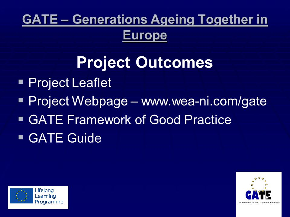 GATE – Generations Ageing Together in Europe Project Outcomes Project Leaflet Project Webpage – www.wea-ni.com/gate GATE Framework of Good Practice GATE Guide