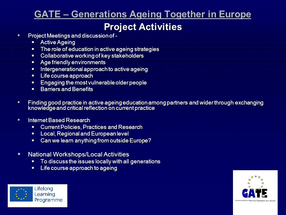 GATE – Generations Ageing Together in Europe Project Activities Project Meetings and discussion of - Project Meetings and discussion of - Active Ageing Active Ageing The role of education in active ageing strategies The role of education in active ageing strategies Collaborative working of key stakeholders Collaborative working of key stakeholders Age friendly environments Age friendly environments Intergenerational approach to active ageing Intergenerational approach to active ageing Life course approach Life course approach Engaging the most vulnerable older people Engaging the most vulnerable older people Barriers and Benefits Barriers and Benefits Finding good practice in active ageing education among partners and wider through exchanging knowledge and critical reflection on current practice Finding good practice in active ageing education among partners and wider through exchanging knowledge and critical reflection on current practice Internet Based Research Internet Based Research Current Policies, Practices and Research Current Policies, Practices and Research Local, Regional and European level Local, Regional and European level Can we learn anything from outside Europe.