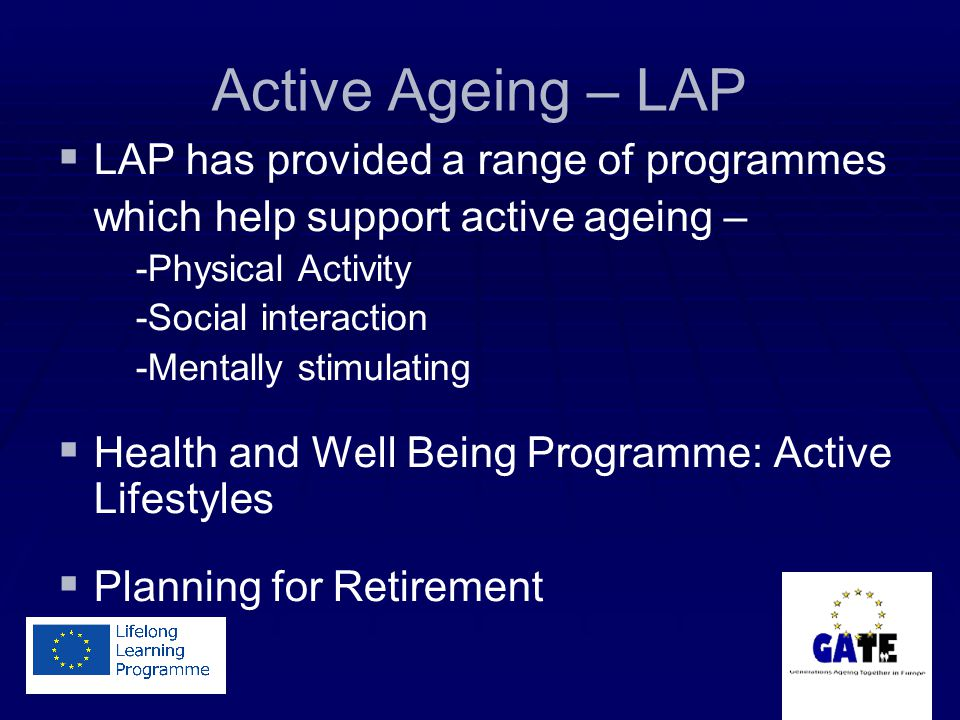 Active Ageing – LAP LAP has provided a range of programmes which help support active ageing – -Physical Activity -Social interaction -Mentally stimulating Health and Well Being Programme: Active Lifestyles Planning for Retirement