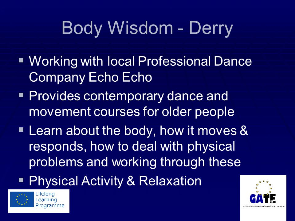 Body Wisdom - Derry Working with local Professional Dance Company Echo Echo Provides contemporary dance and movement courses for older people Learn about the body, how it moves & responds, how to deal with physical problems and working through these Physical Activity & Relaxation