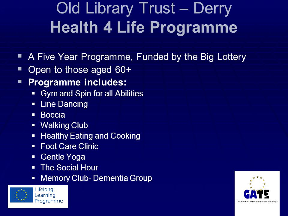 Old Library Trust – Derry Health 4 Life Programme A Five Year Programme, Funded by the Big Lottery Open to those aged 60+ Programme includes: Gym and Spin for all Abilities Line Dancing Boccia Walking Club Healthy Eating and Cooking Foot Care Clinic Gentle Yoga The Social Hour Memory Club- Dementia Group
