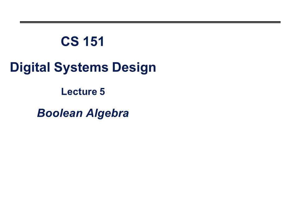 CS 151 Digital Systems Design Lecture 5 Boolean Algebra