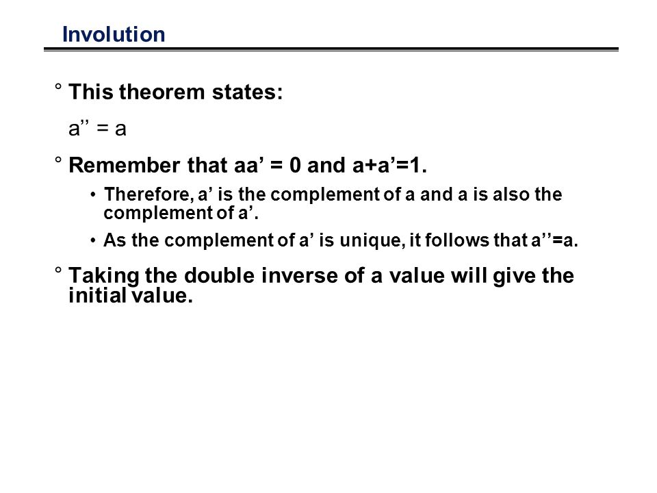 Involution °This theorem states: a = a °Remember that aa = 0 and a+a=1.
