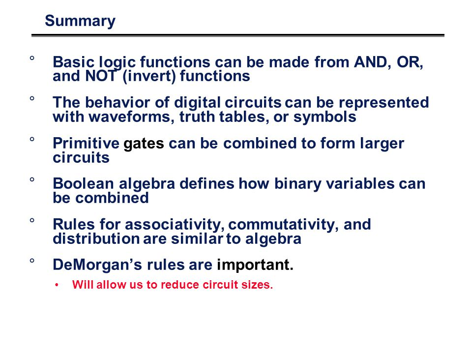 Summary °Basic logic functions can be made from AND, OR, and NOT (invert) functions °The behavior of digital circuits can be represented with waveforms, truth tables, or symbols °Primitive gates can be combined to form larger circuits °Boolean algebra defines how binary variables can be combined °Rules for associativity, commutativity, and distribution are similar to algebra °DeMorgans rules are important.