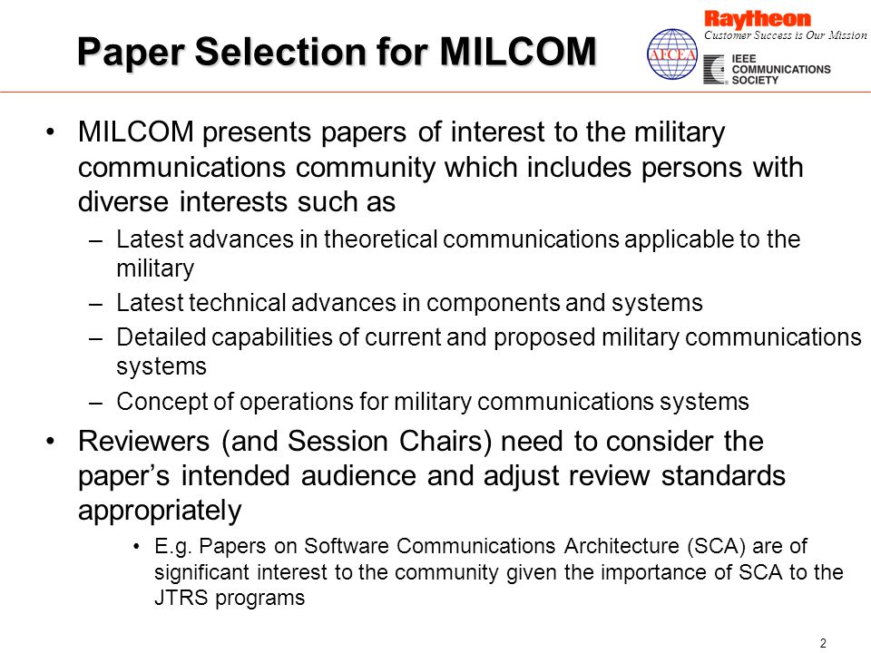 Customer Success is Our Mission 2 Paper Selection for MILCOM MILCOM presents papers of interest to the military communications community which includes persons with diverse interests such as –Latest advances in theoretical communications applicable to the military –Latest technical advances in components and systems –Detailed capabilities of current and proposed military communications systems –Concept of operations for military communications systems Reviewers (and Session Chairs) need to consider the papers intended audience and adjust review standards appropriately E.g.