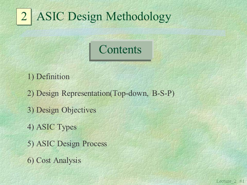 Lecture_2 #1 2 ASIC Design Methodology 1) Definition 2) Design Representation(Top-down, B-S-P) 3) Design Objectives 4) ASIC Types 5) ASIC Design Proce