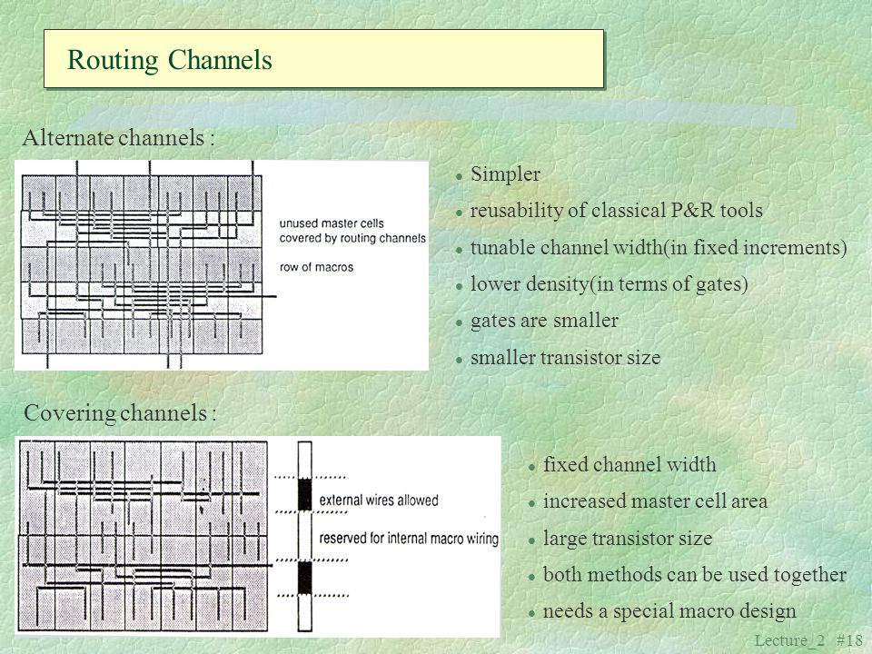 Lecture_2 #18 l Simpler l reusability of classical P&R tools l tunable channel width(in fixed increments) l lower density(in terms of gates) l gates a