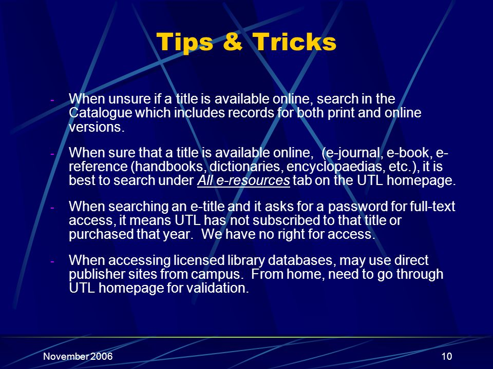 November 200610 Tips & Tricks - When unsure if a title is available online, search in the Catalogue which includes records for both print and online versions.