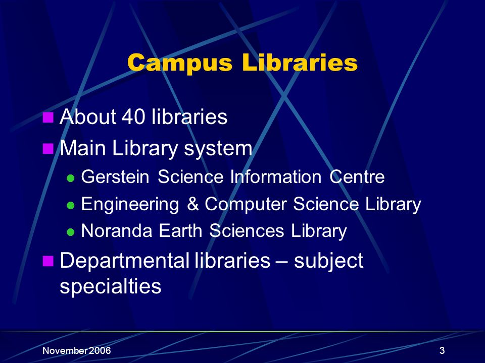 November 20063 Campus Libraries About 40 libraries Main Library system Gerstein Science Information Centre Engineering & Computer Science Library Nora