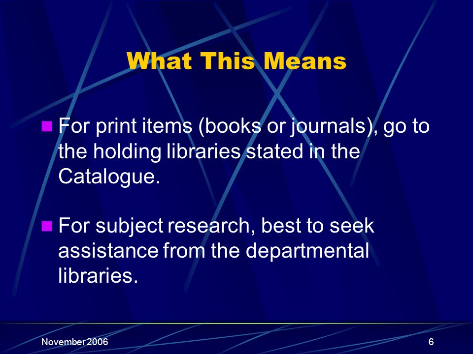 November 20066 What This Means For print items (books or journals), go to the holding libraries stated in the Catalogue.
