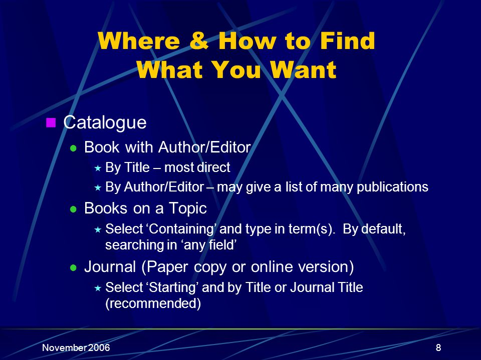 November 20068 Where & How to Find What You Want Catalogue Book with Author/Editor By Title – most direct By Author/Editor – may give a list of many publications Books on a Topic Select Containing and type in term(s).