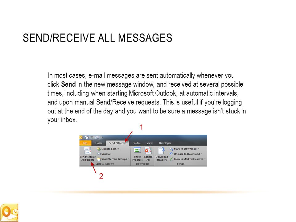 SEND/RECEIVE ALL MESSAGES In most cases, e-mail messages are sent automatically whenever you click Send in the new message window, and received at several possible times, including when starting Microsoft Outlook, at automatic intervals, and upon manual Send/Receive requests.