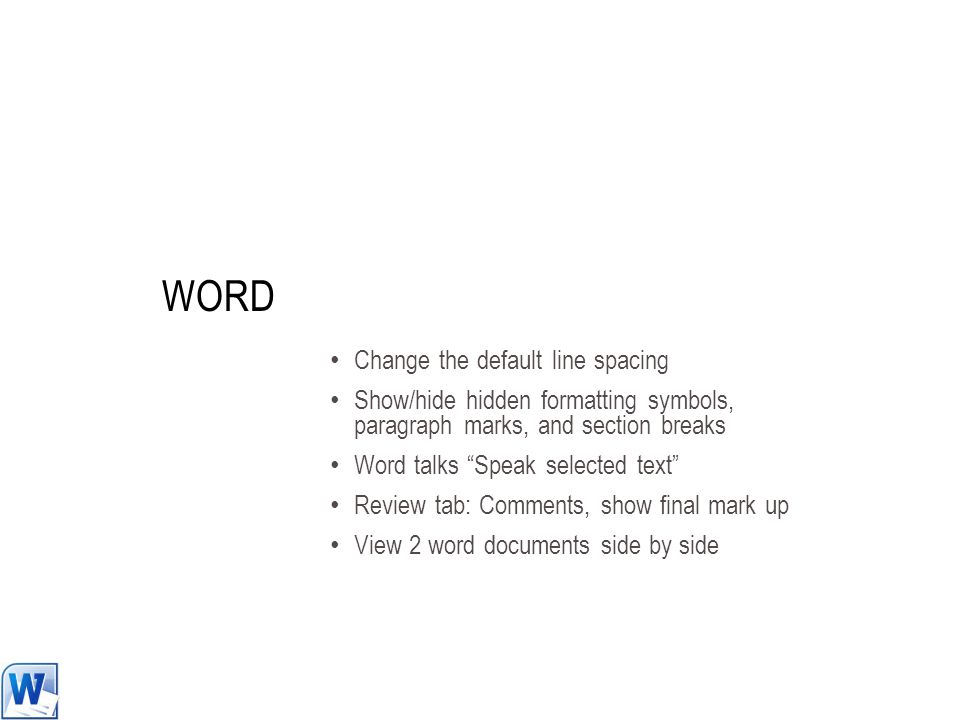 WORD Change the default line spacing Show/hide hidden formatting symbols, paragraph marks, and section breaks Word talks Speak selected text Review tab: Comments, show final mark up View 2 word documents side by side