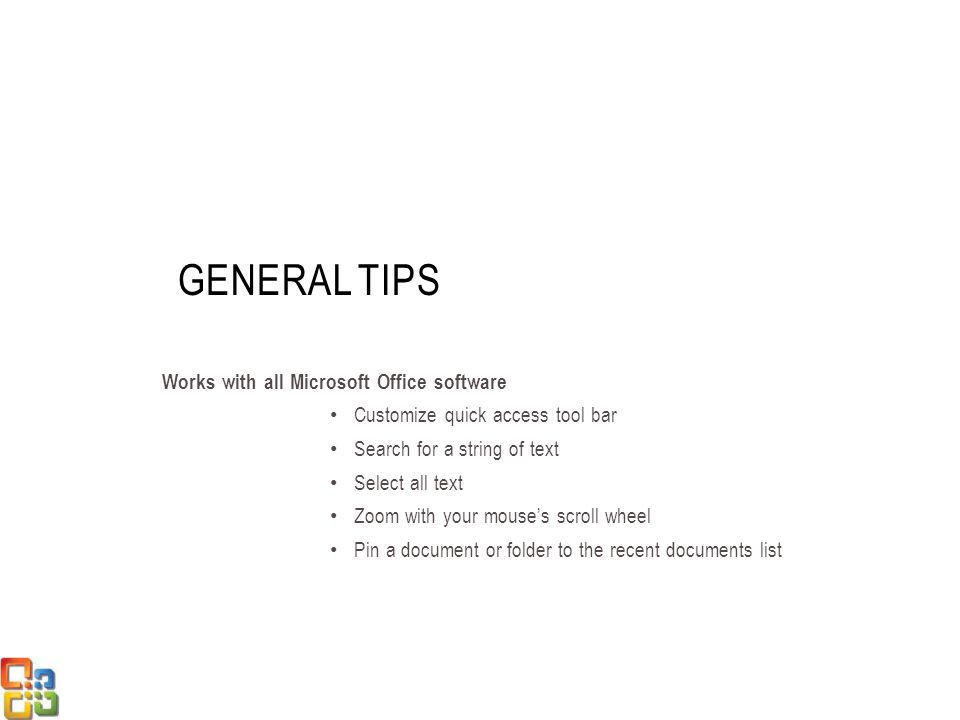 GENERAL TIPS Works with all Microsoft Office software Customize quick access tool bar Search for a string of text Select all text Zoom with your mouses scroll wheel Pin a document or folder to the recent documents list