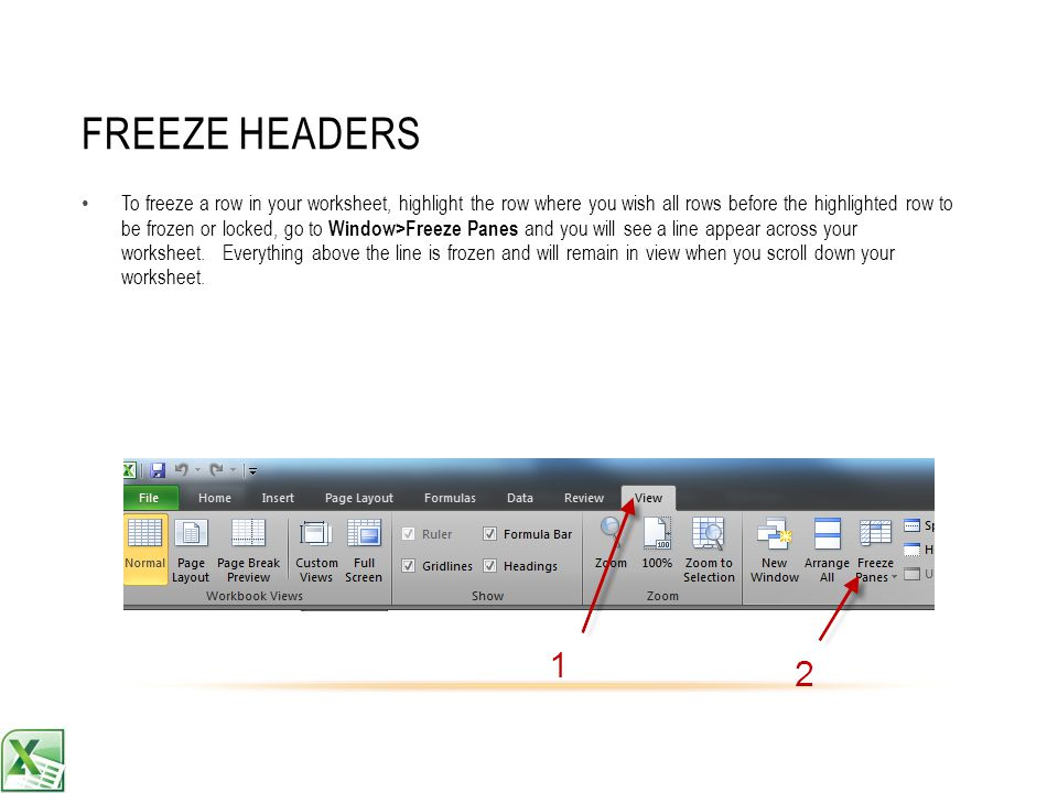 FREEZE HEADERS To freeze a row in your worksheet, highlight the row where you wish all rows before the highlighted row to be frozen or locked, go to Window>Freeze Panes and you will see a line appear across your worksheet.