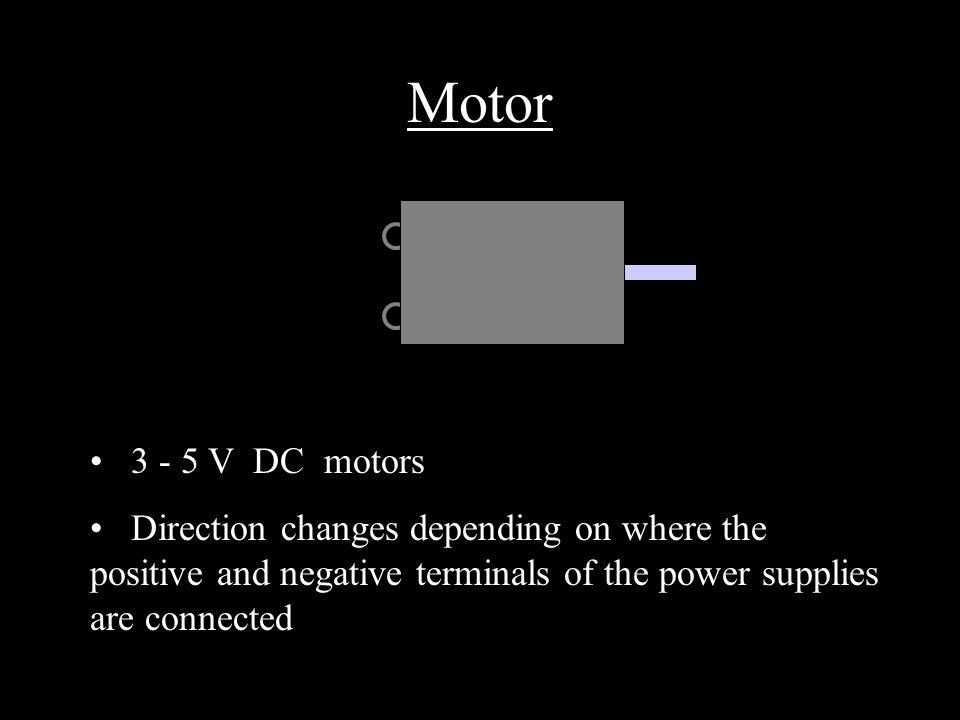 Motor V DC motors Direction changes depending on where the positive and negative terminals of the power supplies are connected