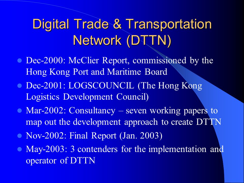 Digital Trade & Transportation Network (DTTN) Dec-2000: McClier Report, commissioned by the Hong Kong Port and Maritime Board Dec-2001: LOGSCOUNCIL (T