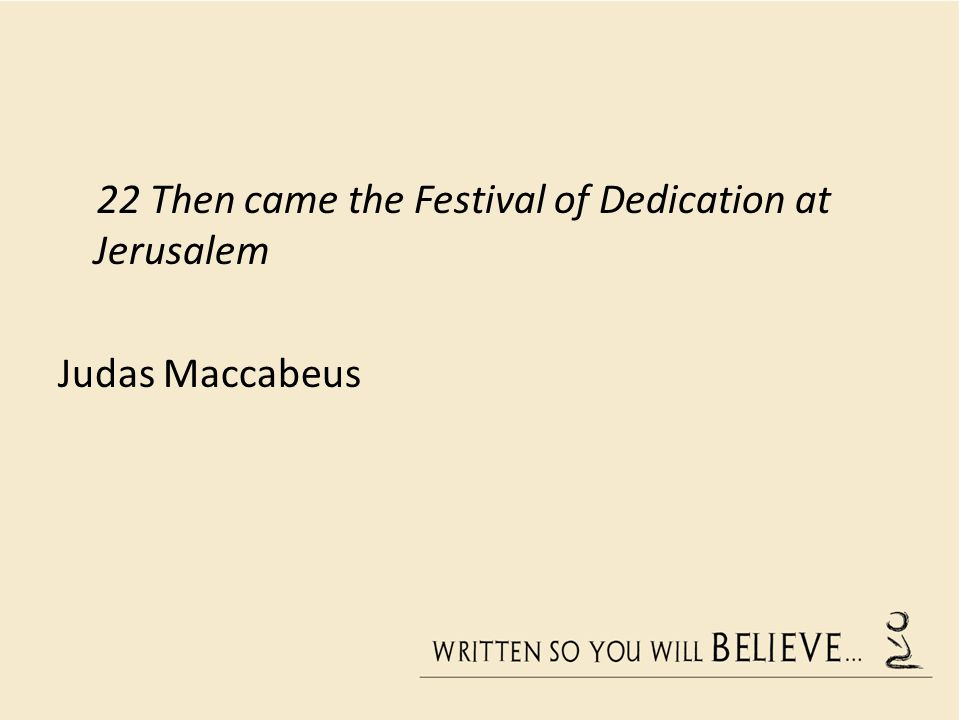 22 Then came the Festival of Dedication at Jerusalem Judas Maccabeus
