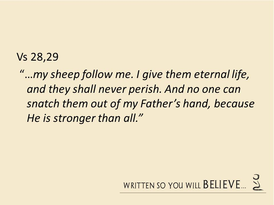 Vs 28,29 …my sheep follow me.I give them eternal life, and they shall never perish.