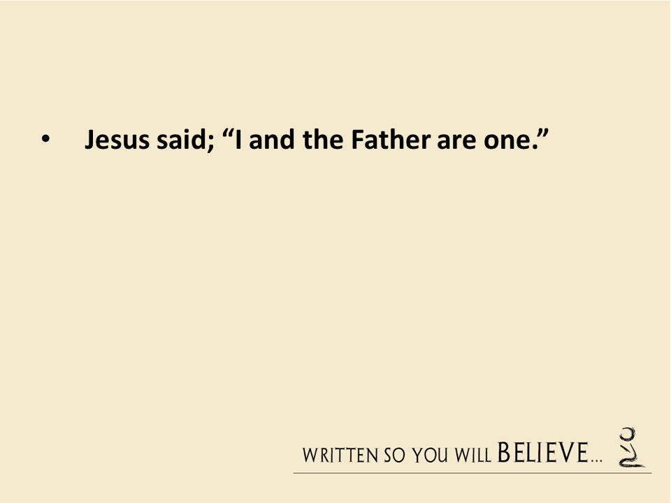Jesus said; I and the Father are one.