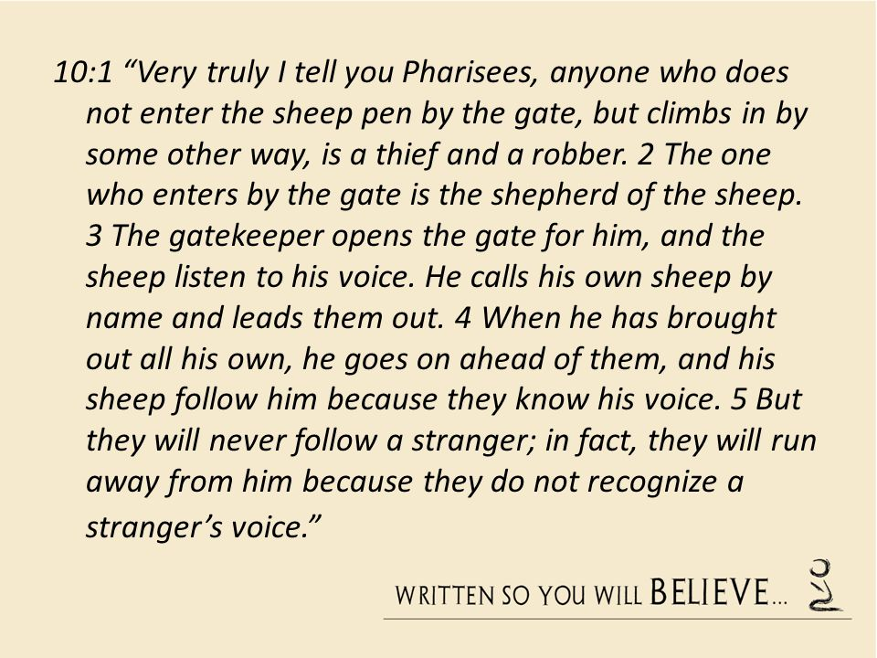 10:1 Very truly I tell you Pharisees, anyone who does not enter the sheep pen by the gate, but climbs in by some other way, is a thief and a robber.