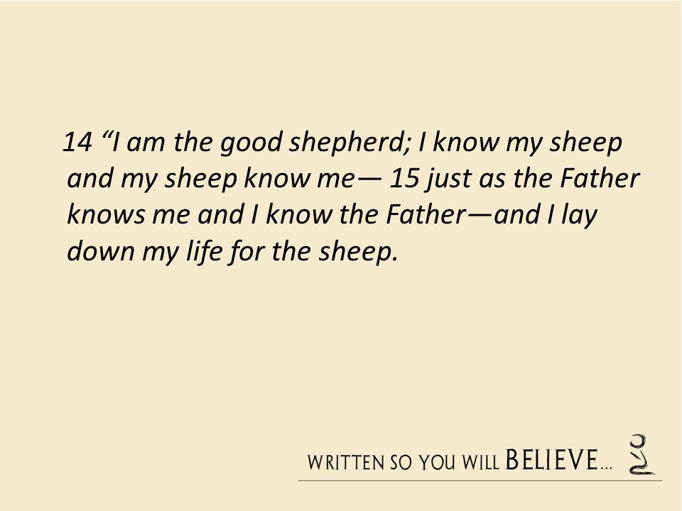 14 I am the good shepherd; I know my sheep and my sheep know me 15 just as the Father knows me and I know the Fatherand I lay down my life for the she
