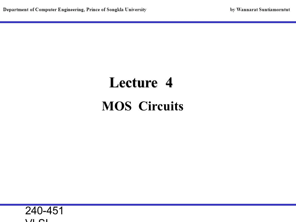 240-451 VLSI lecture, 2000 Lecture 4 MOS Circuits Department of Computer Engineering, Prince of Songkla University by Wannarat Suntiamorntut
