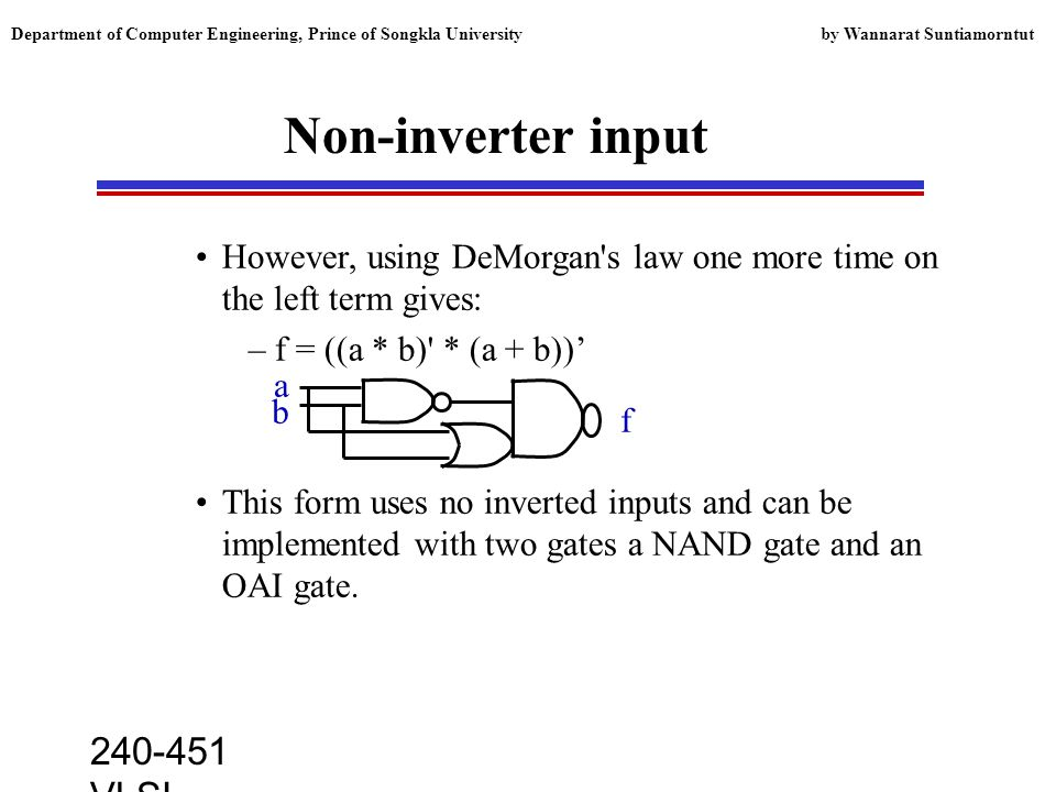 240-451 VLSI lecture, 2000 Department of Computer Engineering, Prince of Songkla University by Wannarat Suntiamorntut Non-inverter input However, using DeMorgan s law one more time on the left term gives: –f = ((a * b) * (a + b)) This form uses no inverted inputs and can be implemented with two gates a NAND gate and an OAI gate.