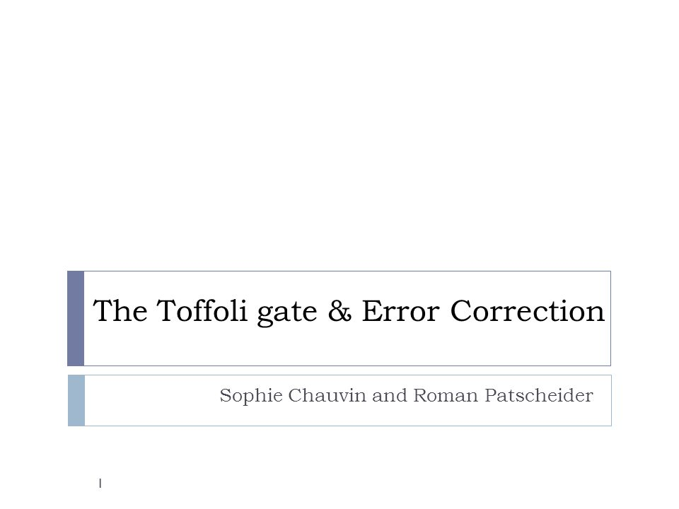 The Toffoli gate & Error Correction Sophie Chauvin and Roman Patscheider 1