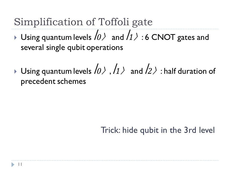 Simplification of Toffoli gate Using quantum levels 0 and 1 : 6 CNOT gates and several single qubit operations Using quantum levels 0, 1 and 2 : half duration of precedent schemes Trick: hide qubit in the 3rd level 11