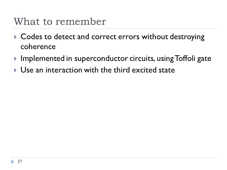 What to remember Codes to detect and correct errors without destroying coherence Implemented in superconductor circuits, using Toffoli gate Use an interaction with the third excited state 37