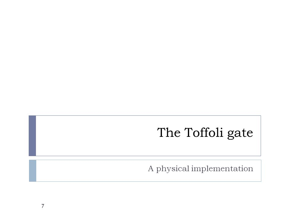 The Toffoli gate A physical implementation 7