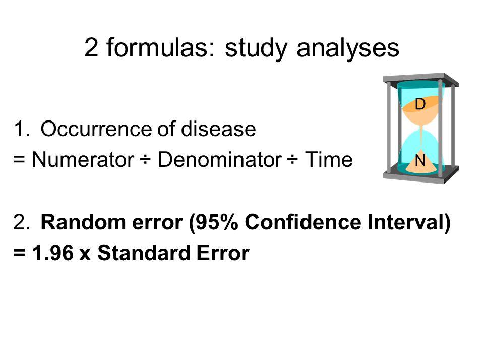 2 formulas: study analyses 1.Occurrence of disease = Numerator ÷ Denominator ÷ Time 2.Random error (95% Confidence Interval) = 1.96 x Standard Error D