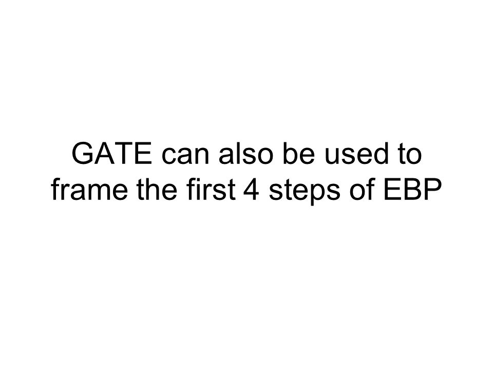 GATE can also be used to frame the first 4 steps of EBP