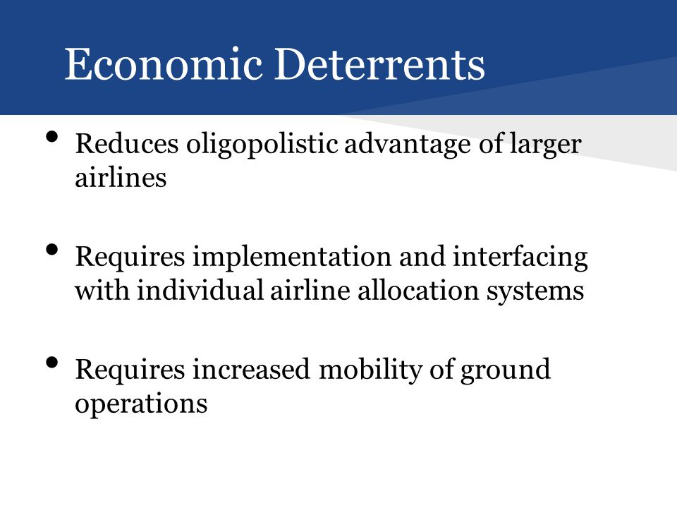 Reduces oligopolistic advantage of larger airlines Requires implementation and interfacing with individual airline allocation systems Requires increased mobility of ground operations Economic Deterrents