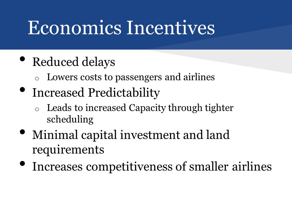 Economics Incentives Reduced delays o Lowers costs to passengers and airlines Increased Predictability o Leads to increased Capacity through tighter scheduling Minimal capital investment and land requirements Increases competitiveness of smaller airlines