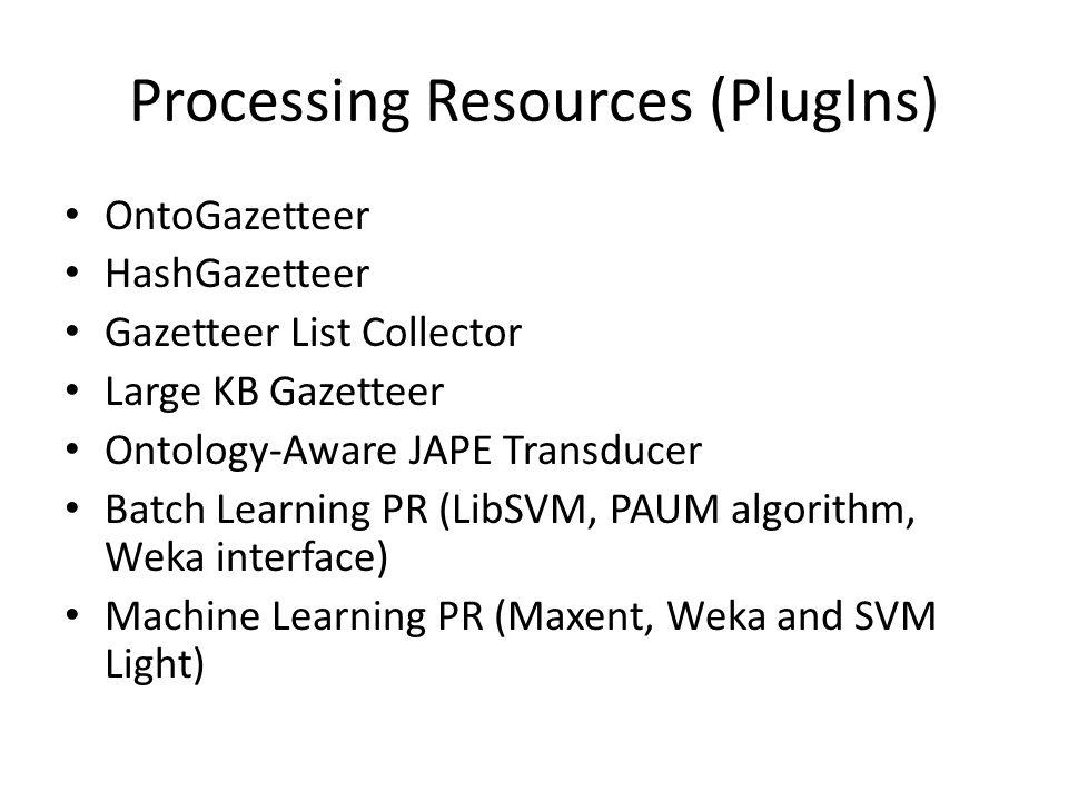 Processing Resources (PlugIns) OntoGazetteer HashGazetteer Gazetteer List Collector Large KB Gazetteer Ontology-Aware JAPE Transducer Batch Learning PR (LibSVM, PAUM algorithm, Weka interface) Machine Learning PR (Maxent, Weka and SVM Light)