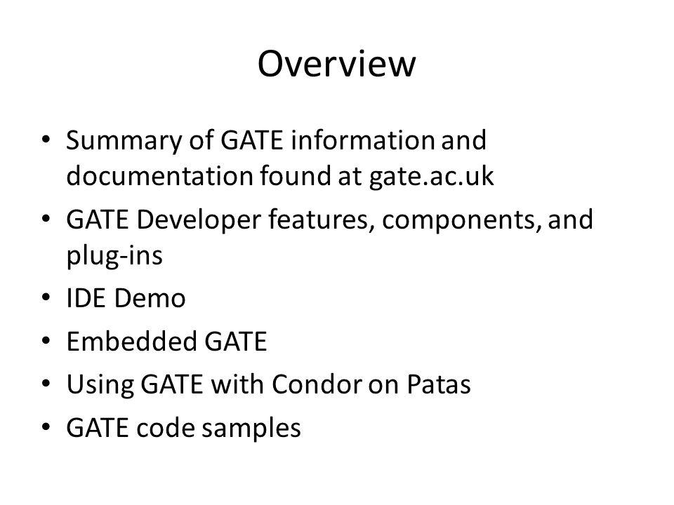 Background Sheffield Natural Language Processing Group at the University of Sheffield Released 1996 – re-written and re-released 2002 Latest Release GATE 5.2.1 (May 6, 2010) – Windows, Linux, Solaris, and Mac OS Beta Release GATE 6.0 (Beta 1 – August 21, 2010) 100% Java Reference Implementation Compatible with IBM Unstructured Information Management Architecture (UIMA) Open Source (GNU Library General Public License) XML Corpus Encoding Standard (XCES) format, used by the American National Corpus