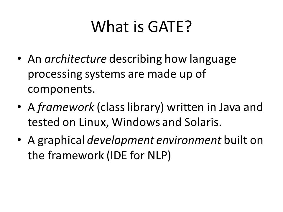 GATE Products GATE Developer – IDE for language processing components bundled with the ANNIE (A Nearly-New Information Extraction system) and plug-ins GATE Teamware – Web app for collaborative semantic annotation projects incorporating a workflow engine and a backend service infrastructure GATE Embedded – Object library optimized for inclusion in applications GATE Services – Hosted services for cloud application development GATE Wiki – Wiki/CMS GATE Cloud – Cloud computing solution for hosted large-scale text processing