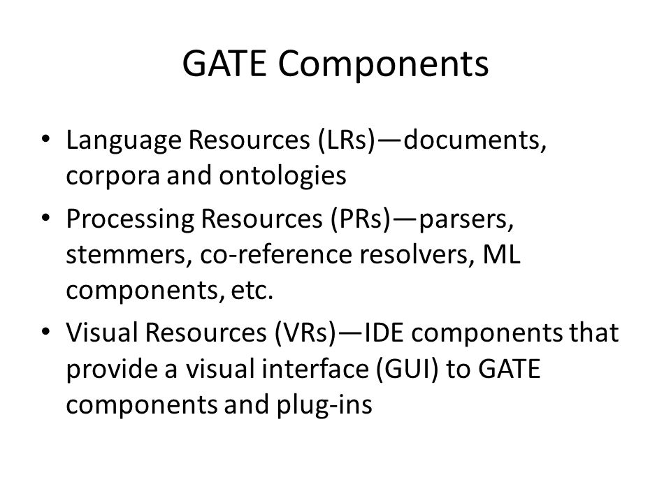 Language Resources Documents, corpora, and ontologies Can persist in Java Serial Store or Lucene Serial Data Store Document = content + annotations + features Stand-off Markup Annotations as Directed Acyclic Graphs (start Node, end Node, ID, type, Feature Map, pointers into the sources documentcharacter offsets) Input Formats: Plain Text, HTML,SGML,XML, RTF, Email, PDF, Microsoft Word Ontology support (Sesame2,OWLIM3)