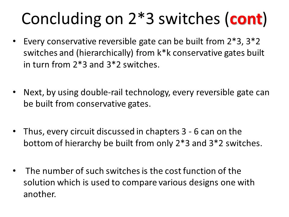 cont Concluding on 2*3 switches (cont) Every conservative reversible gate can be built from 2*3, 3*2 switches and (hierarchically) from k*k conservative gates built in turn from 2*3 and 3*2 switches.