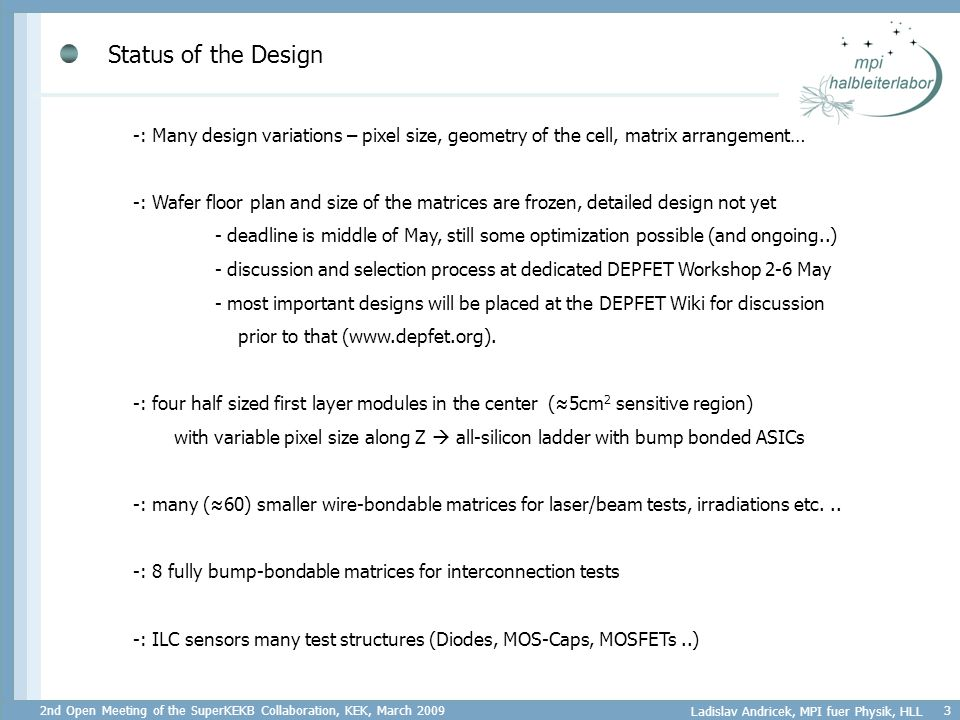 2nd Open Meeting of the SuperKEKB Collaboration, KEK, March 2009 Ladislav Andricek, MPI fuer Physik, HLL 3 Status of the Design -: Many design variations – pixel size, geometry of the cell, matrix arrangement… -: Wafer floor plan and size of the matrices are frozen, detailed design not yet - deadline is middle of May, still some optimization possible (and ongoing..) - discussion and selection process at dedicated DEPFET Workshop 2-6 May - most important designs will be placed at the DEPFET Wiki for discussion prior to that (www.depfet.org).