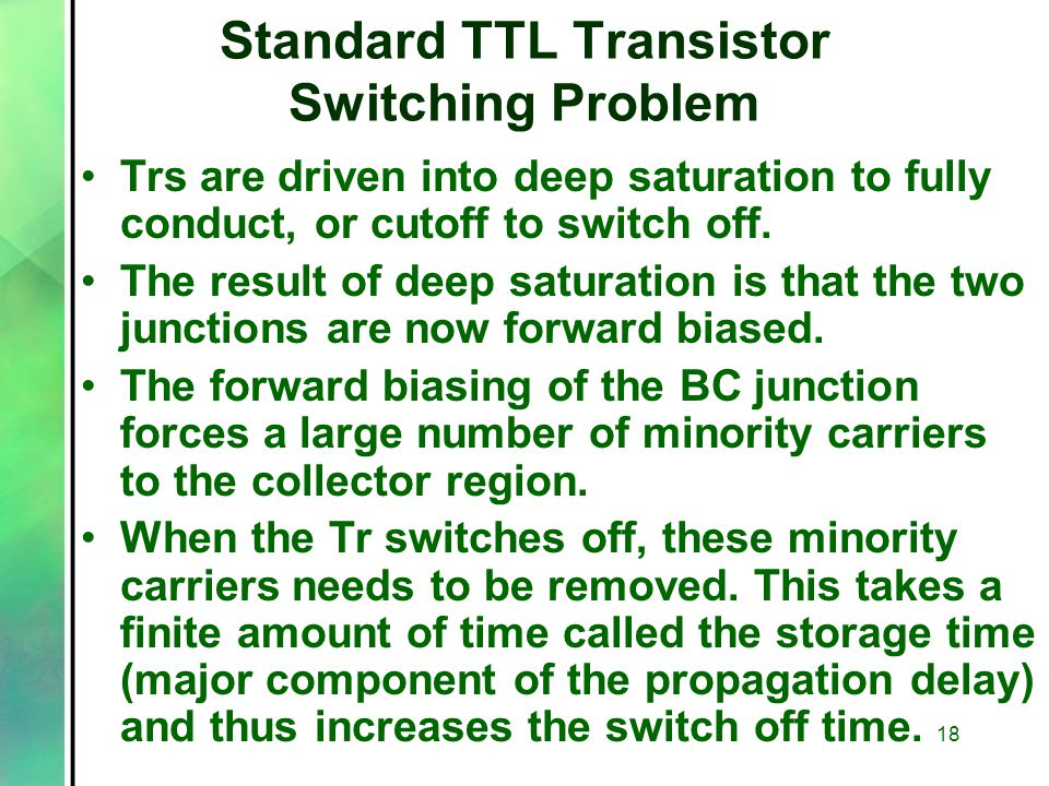 Standard TTL Transistor Switching Problem Trs are driven into deep saturation to fully conduct, or cutoff to switch off.