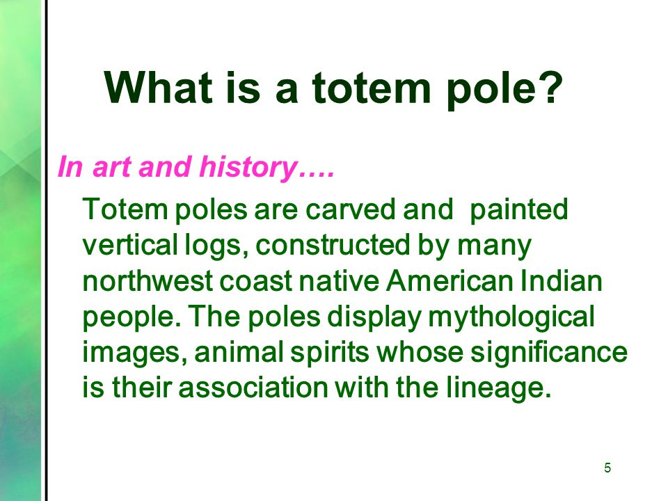 What is a totem pole? In art and history…. Totem poles are carved and painted vertical logs, constructed by many northwest coast native American India